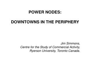POWER NODES: DOWNTOWNS IN THE PERIPHERY Jim Simmons, Centre for the Study of Commercial Activity,