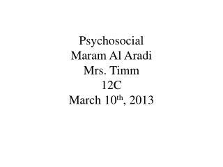 Psychosocial  Maram  Al  Aradi Mrs.  Timm 12C March 10 th , 2013