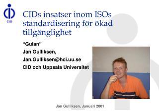 CIDs insatser inom ISOs standardisering f r  kad tillg nglighet   Gulan  Jan Gulliksen,  Jan.Gulliksenhci.uu.se CID och