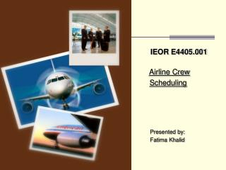 IEOR E4405.001 Airline Crew Scheduling    Presented by:    Fatima Khalid