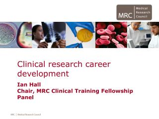 Clinical research career development Ian Hall Chair, MRC Clinical Training Fellowship Panel