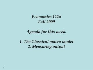 Economics 122a Fall 2009 Agenda for this week: 1. The Classical macro model 2. Measuring output