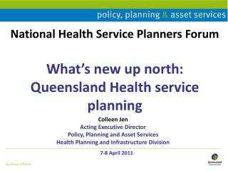 National Health Service Planners Forum What's new up north: Queensland Health service planning