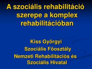 A szociális rehabilitáció szerepe a komplex rehabilitációban Kiss Györgyi  Szociális Főosztály