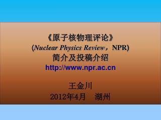 《 原子核物理评论 》 ( Nuclear Physics Review , NPR ) 简介及投稿介绍 npr.ac 王金川 2012 年 4 月  湖州