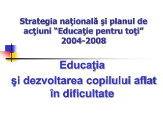 """Strategia naţională şi planul de acţiuni """"Educaţie pentru toţi"""" 2004-2008"""