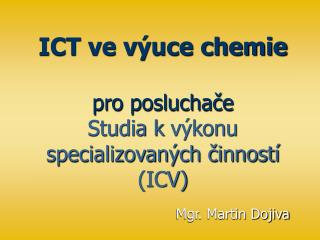 ICT ve výuce chemie pro posluchače  Studia kvýkonu specializovaných činností (ICV)