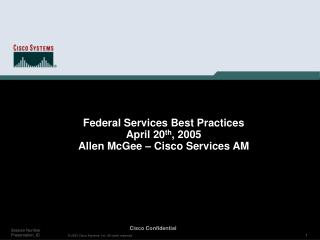 Federal Services Best Practices April 20 th , 2005 Allen McGee – Cisco Services AM