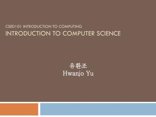 CSED101 INTRODUCTION TO COMPUTING INTRODUCTION TO COMPUTER SCIENCE