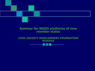 Seminar for NGDO platforms of new member states CIVIL SOCIETY DEVELOPMENT FOUNDATION Romania