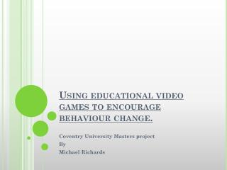 Using educational video games to encourage behaviour change.