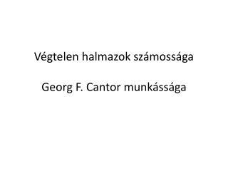 Végtelen halmazok számossága Georg F.  Cantor  munkássága