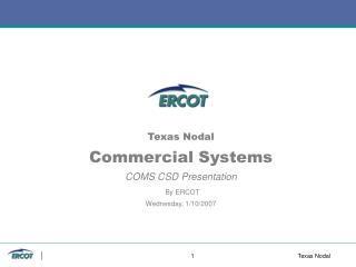 Texas Nodal Commercial Systems COMS CSD Presentation By ERCOT Wednesday, 1/10/2007