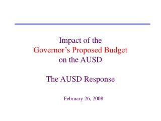 Impact of the  Governor's Proposed Budget on the AUSD The AUSD Response February 26, 2008