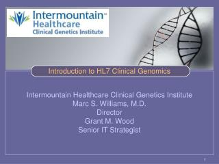 Intermountain Healthcare Clinical Genetics Institute  Marc S. Williams, M.D. Director Grant M. Wood Senior IT Strategist