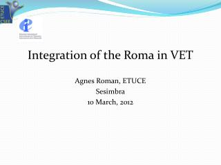 I ntegration of the Roma in VET Agnes Roman, ETUCE Sesimbra 10 March, 2012