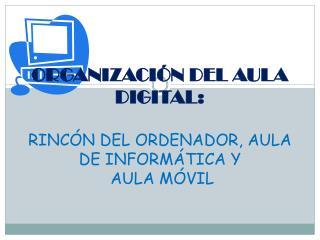 ORGANIZACIÓN DEL AULA DIGITAL: RINCÓN DEL ORDENADOR, AULA DE INFORMÁTICA Y  AULA MÓVIL