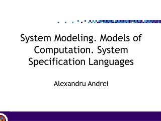 System Modeling. Models of Computation. System Specification Languages Alexandru Andrei