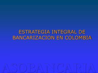 ESTRATEGIA INTEGRAL DE BANCARIZACION EN COLOMBIA
