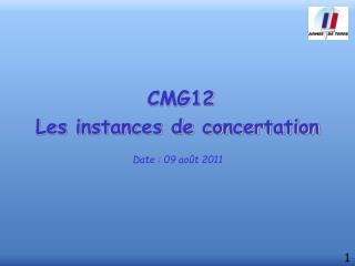 CMG12 Les instances de concertation Date : 09 août 2011