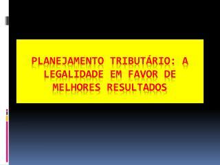 PLANEJAMENTO TRIBUTÁRIO: A LEGALIDADE EM FAVOR DE MELHORES RESULTADOS