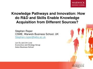 Stephen Roper  CSME, Warwick Business School, UK Stephen.roper@wbs.ac.uk Jun Du and Jim Love