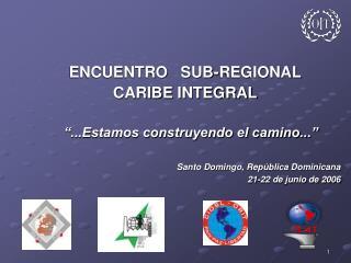 """ENCUENTRO   SUB-REGIONAL CARIBE INTEGRAL          """"...Estamos construyendo el camino..."""""""