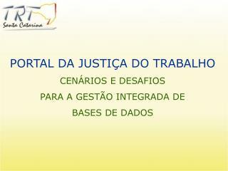PORTAL DA JUSTIÇA DO TRABALHO CENÁRIOS E DESAFIOS PARA A GESTÃO INTEGRADA DE  BASES DE DADOS