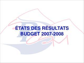 ÉTATS DES RÉSULTATS BUDGET 2007-2008