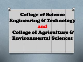 College of Science Engineering & Technology and  College of Agriculture & Environmental Sciences