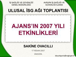 ULUSAL İSG AĞI TOPLANTISI AJANS'IN 2007 YILI ETKİNLİKLERİ SAKİNE OVACILLI 17 NİSAN 2007 ANKARA