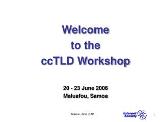 Welcome  to the  ccTLD Workshop   20 - 23 June 2006 Maluafou, Samoa
