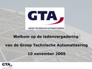 Welkom op de ledenvergadering  van de Groep Technische Automatisering  10 november 2005