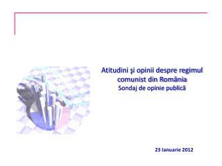 Atitudini şi opinii despre regimul comunist din România Sondaj de opinie publică