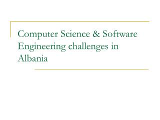 Computer Science & Software Engineering challenges in Albania