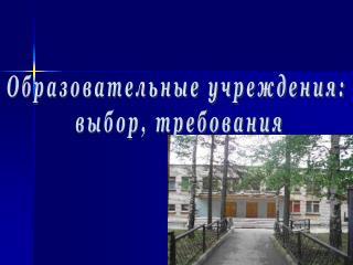 Образовательные учреждения:  выбор, требования