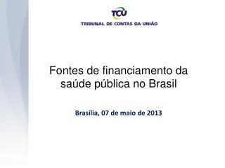 Fontes de financiamento da saúde pública no Brasil Brasília, 07 de maio de 2013