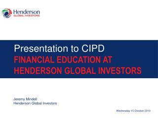 Presentation to CIPD FINANCIAL EDUCATION AT  HENDERSON GLOBAL INVESTORS
