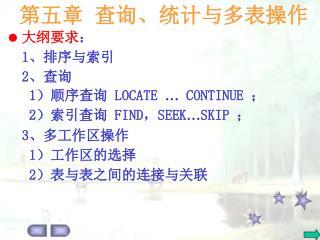 大纲要求 : 1 、排序与索引 2 、查询 1 )顺序查询  LOCATE  …  CONTINUE  ; 2 )索引查询  FIND , SEEK … SKIP  ; 3 、多工作区操作