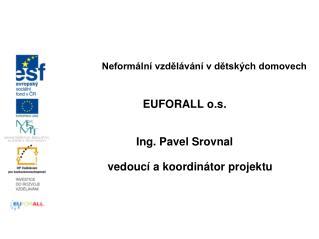 Neformální vzdělávání v dětských domovech EUFORALL o.s. Ing. Pavel Srovnal
