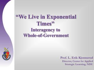 We Live in Exponential  Times   Interagency to  Whole-of-Government