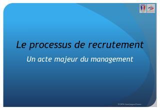 Le processus de recrutement Un acte majeur du management