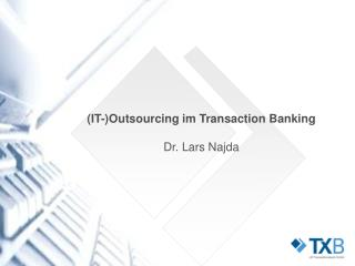 IT-Outsourcing im Transaction Banking  Dr. Lars Najda