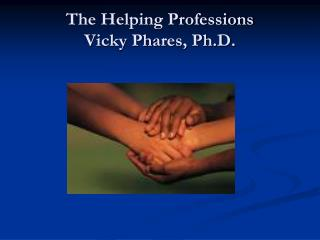 The Helping Professions Vicky Phares, Ph.D.