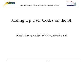 Scaling Up User Codes on the SP David Skinner, NERSC Division, Berkeley Lab