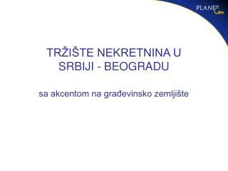 TR I TE NEKRETNINA U SRBIJI - BEOGRADU  sa akcentom na gradevinsko zemlji te