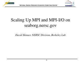 Scaling Up MPI and MPI-I/O on seaborg.nersc David Skinner, NERSC Division, Berkeley Lab
