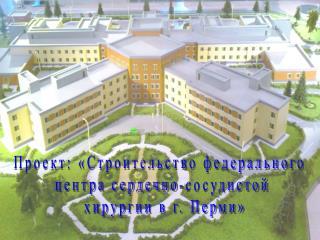 Проект: «Строительство федерального  центра сердечно-сосудистой  хирургии в г. Перми»