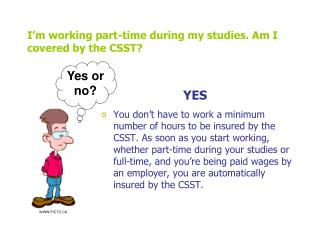 I'm working part-time during my studies. Am I covered by the CSST?