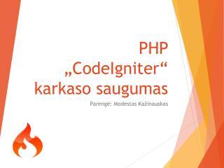 """PHP  """" CodeIgniter """"  karkaso saugumas"""